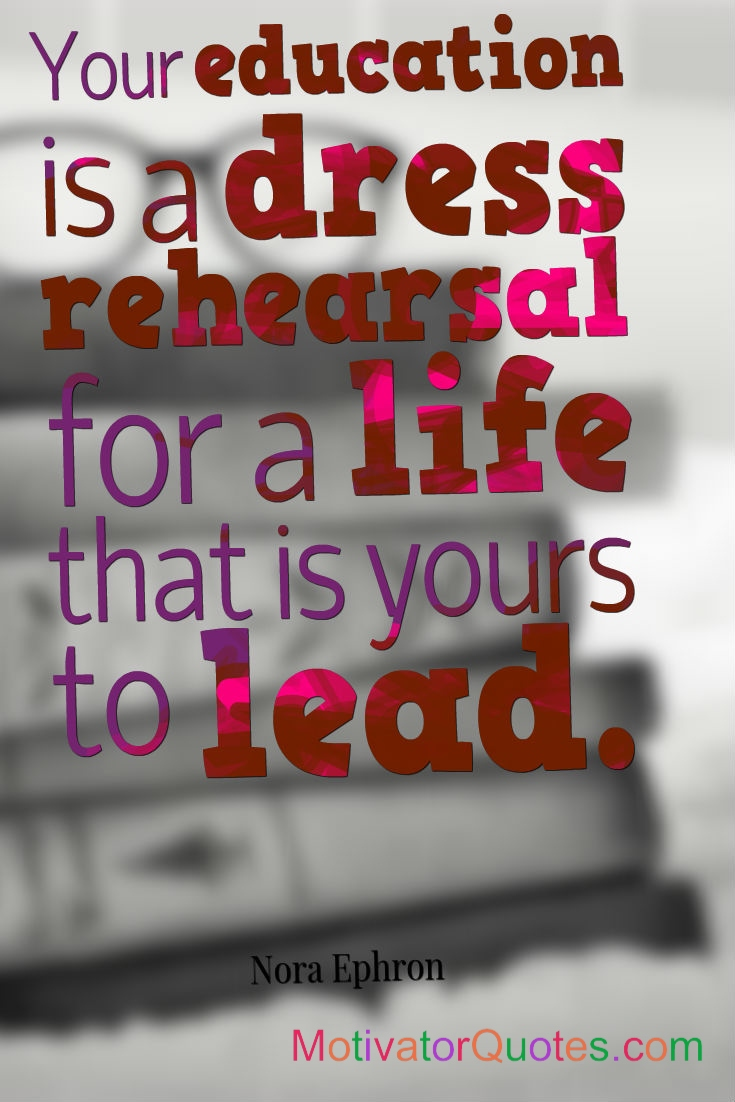 Your education is a dress rehearsal for….Graduation Quotes